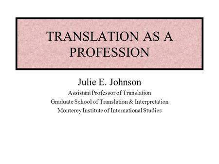 TRANSLATION AS A PROFESSION Julie E. Johnson Assistant Professor of Translation Graduate School of Translation & Interpretation Monterey Institute of International.