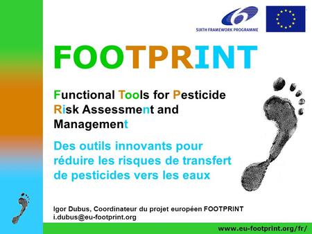 FOOTPRINT Functional Tools for Pesticide Risk Assessment and Management Des outils innovants pour réduire les risques de transfert de pesticides vers les.