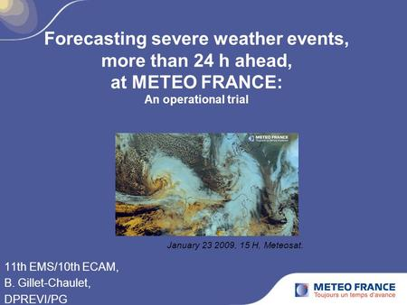Forecasting severe weather events, more than 24 h ahead, at METEO FRANCE: An operational trial 11th EMS/10th ECAM, B. Gillet-Chaulet, DPREVI/PG January.