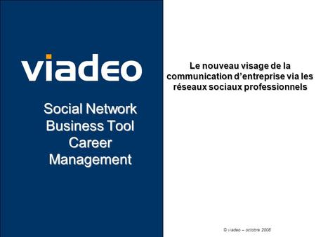 Le nouveau visage de la communication dentreprise via les réseaux sociaux professionnels Social Network Business Tool Career Management © viadeo – octobre.