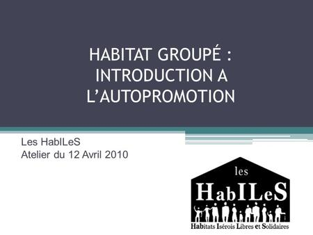 HABITAT GROUPÉ : INTRODUCTION A LAUTOPROMOTION Les HabILeS Atelier du 12 Avril 2010.