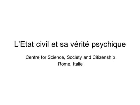 LEtat civil et sa vérité psychique Centre for Science, Society and Citizenship Rome, Italie.