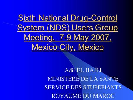 Sixth National Drug-Control System (NDS) Users Group Meeting, 7 9 May 2007, Mexico City, Mexico Adil EL HAJLI MINISTERE DE LA SANTE SERVICE DES STUPEFIANTS.