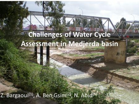 1 Challenges of Water Cycle Assessment in Medjerda basin Z. Bargaoui (1), A. Ben Gsim (2), N. Abid (1) 1: Université Tunis El Manar, 2: Ministère de lAgriculture.