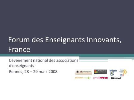 Forum des Enseignants Innovants, France Lévénement national des associations denseignants Rennes, 28 – 29 mars 2008.