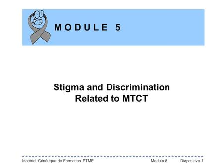 Matériel Générique de Formation PTME Module 5Diapositive 1 M O D U L E 5 Stigma and Discrimination Related to MTCT.