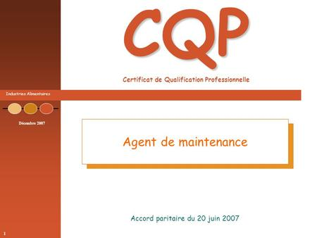 Industries Alimentaires Décembre 2007 1 CQP CQP Certificat de Qualification Professionnelle Accord paritaire du 20 juin 2007 Agent de maintenance.