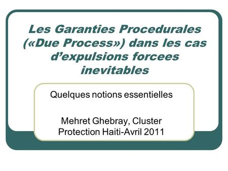 Les Garanties Procedurales («Due Process») dans les cas dexpulsions forcees inevitables Quelques notions essentielles Mehret Ghebray, Cluster Protection.