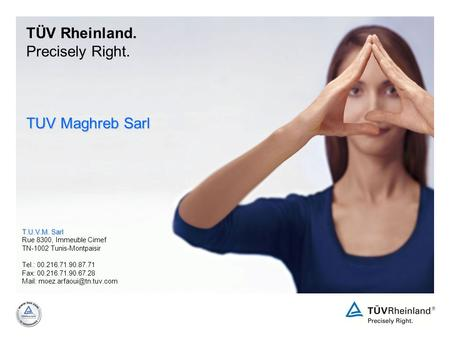 TÜV Rheinland. Precisely Right. TUV Maghreb Sarl T.U.V.M. Sarl Rue 8300, Immeuble Cimef TN-1002 Tunis-Montpaisir Tel.: 00.216.71.90.87.71 Fax: 00.216.71.90.67.28.