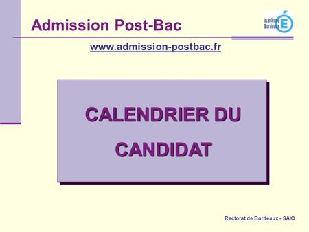 Rectorat de Bordeaux - SAIO CALENDRIER DU CANDIDAT Admission Post-Bac www.admission-postbac.fr.