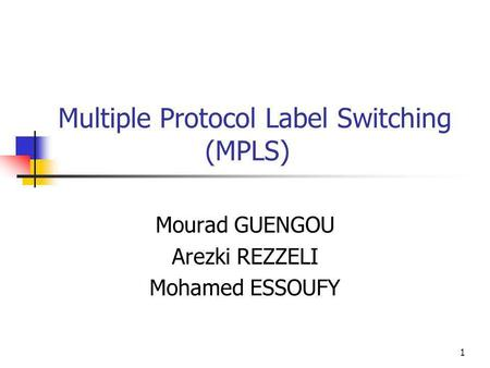 1 Multiple Protocol Label Switching (MPLS) Mourad GUENGOU Arezki REZZELI Mohamed ESSOUFY.