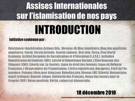 18 décembre 2010 Assises Internationales sur lislamisation de nos pays INTRODUCTION Initiative soutenue par : Résistance républicaine, Actions Sita, Bivouac-ID,