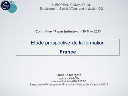 Etude prospective de la formation France EUROPEAN COMMISSION Employment, Social Affairs and Inclusion DG Committee Paper Industry« - 30 May 2013 Isabelle.