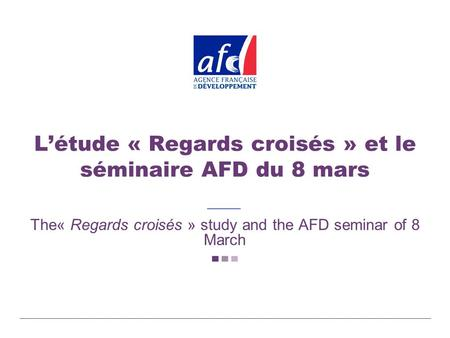 Létude « Regards croisés » et le séminaire AFD du 8 mars The« Regards croisés » study and the AFD seminar of 8 March.