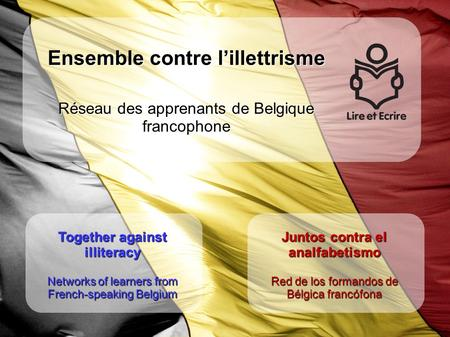Together against illiteracy Networks of learners from French-speaking Belgium Juntos contra el analfabetismo Red de los formandos de Bélgica francófona.