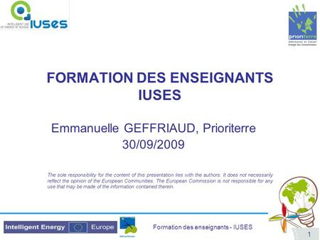 Formation des enseignants - IUSES 1 FORMATION DES ENSEIGNANTS IUSES Emmanuelle GEFFRIAUD, Prioriterre 30/09/2009 The sole responsibility for the content.
