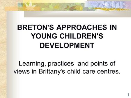 BRETON'S APPROACHES IN YOUNG CHILDREN'S DEVELOPMENT Learning, practices and points of views in Brittany's child care centres.