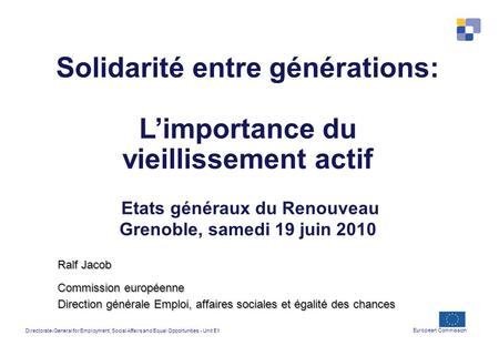 Directorate-General for Employment, Social Affairs and Equal Opportunities - Unit E1 European Commission Solidarité entre générations: Limportance du vieillissement.