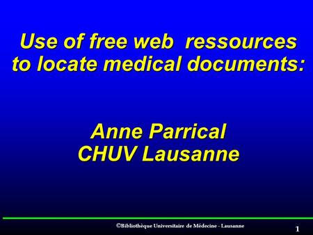 EAHIL 2006 Cluj. Use of free web ressources to locate medical documents: Anne Parrical CHUV Lausanne.