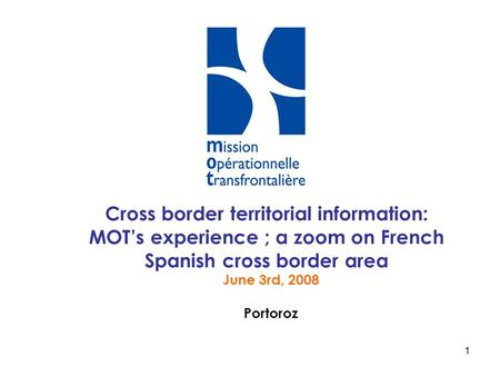 Cross border territorial information: MOT's experience ; a zoom on French Spanish cross border area June 3rd, 2008 Portoroz.
