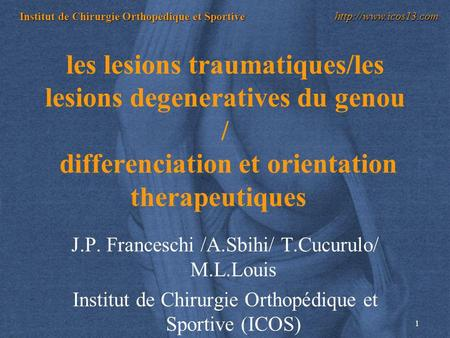Les lesions traumatiques/les lesions degeneratives du genou / differenciation et orientation therapeutiques   J.P. Franceschi /A.Sbihi/ T.Cucurulo/ M.L.Louis.