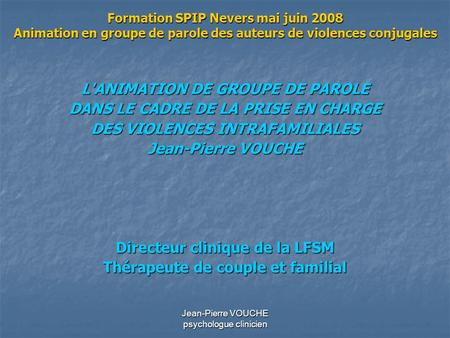 Jean-Pierre VOUCHE psychologue clinicien Formation SPIP Nevers mai juin 2008 Animation en groupe de parole des auteurs de violences conjugales L'ANIMATION.