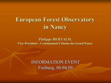 European Forest Observatory in Nancy Philippe BERTAUD, Vice-Président – Communauté Urbaine du Grand Nancy INFORMATION EVENT Freiburg, 06.04.09.