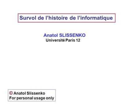 Survol de lhistoire de linformatique Anatol SLISSENKO Université Paris 12 © Anatol Slissenko For personal usage only.
