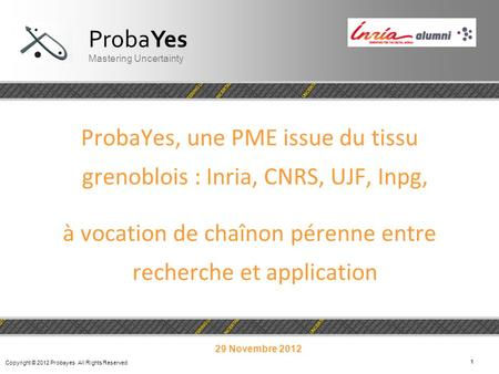 Copyright © 2012 Probayes All Rights Reserved 11 ProbaYes, une PME issue du tissu grenoblois : Inria, CNRS, UJF, Inpg, à vocation de chaînon pérenne entre.