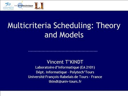 Multicriteria Scheduling: Theory and Models Vincent TKINDT Laboratoire dInformatique (EA 2101) Dépt. Informatique - PolytechTours Université François-Rabelais.