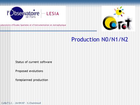 CoRoT S.C. - 24/09/07 - S.Chaintreuil Production N0/N1/N2 Status of current software Proposed evolutions foreplanned production.