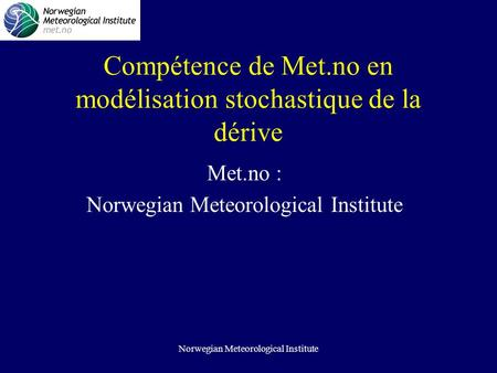 Norwegian Meteorological Institute Compétence de Met.no en modélisation stochastique de la dérive Met.no : Norwegian Meteorological Institute.
