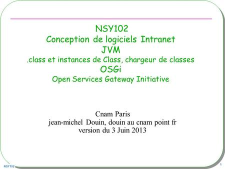 NSY102 1 Cnam Paris jean-michel Douin, douin au cnam point fr version du 3 Juin 2013 NSY102 Conception de logiciels Intranet JVM.class et instances de.
