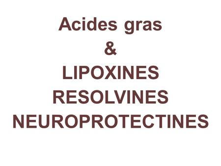 Acides gras & LIPOXINES RESOLVINES NEUROPROTECTINES.