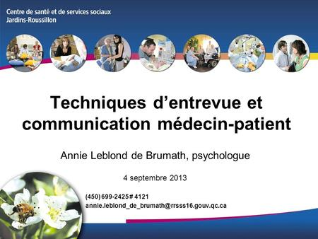 Techniques dentrevue et communication médecin-patient Annie Leblond de Brumath, psychologue 4 septembre 2013 (450) 699-2425 # 4121