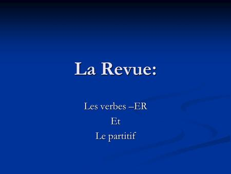 La Revue: Les verbes –ER Et Le partitif. La norm: Comparisons 4.1 Understanding the nature of language How is a « regular verb »? How are regular –ER.