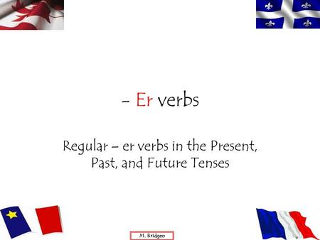 - Er verbs Regular – er verbs in the Present, Past, and Future Tenses M. Bridgeo.