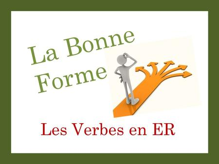 La Bonne Forme Les Verbes en ER. La Bonne Forme Set-Up and Play: This is a great activity to get students saying complete sentences with correct verb.