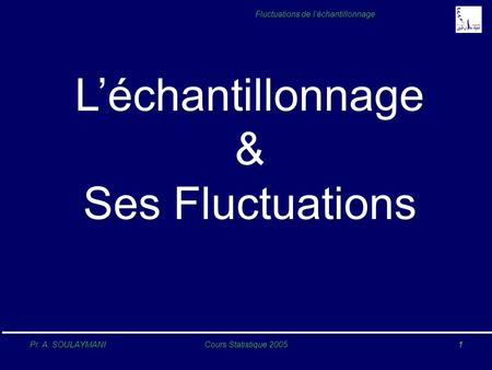 Pr. A. SOULAYMANICours Statistique 20051 Fluctuations de léchantillonnage Léchantillonnage & Ses Fluctuations.