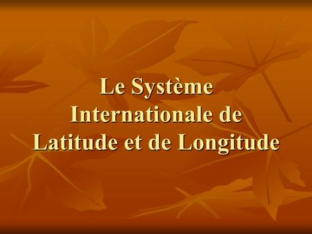 Le Système Internationale de Latitude et de Longitude.