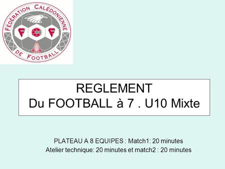 REGLEMENT Du FOOTBALL à 7. U10 Mixte PLATEAU A 8 EQUIPES : Match1: 20 minutes Atelier technique: 20 minutes et match2 : 20 minutes.