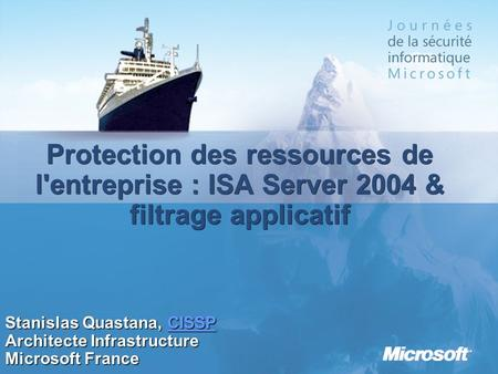 Protection des ressources de l'entreprise : ISA Server 2004 & filtrage applicatif Stanislas Quastana, CISSP CISSP Architecte Infrastructure Microsoft France.