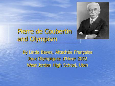 Pierre de Coubertin and Olympism By Linda Bayes, Attachée Française Jeux Olympiques dHiver 2002 West Jordan High School, Utah.