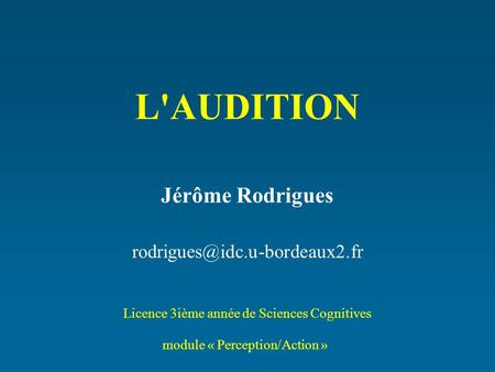 L'AUDITION Jérôme Rodrigues Licence 3ième année de Sciences Cognitives module « Perception/Action »