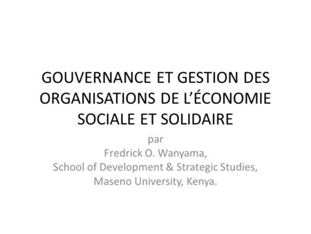 GOUVERNANCE ET GESTION DES ORGANISATIONS DE LÉCONOMIE SOCIALE ET SOLIDAIRE par Fredrick O. Wanyama, School of Development & Strategic Studies, Maseno University,