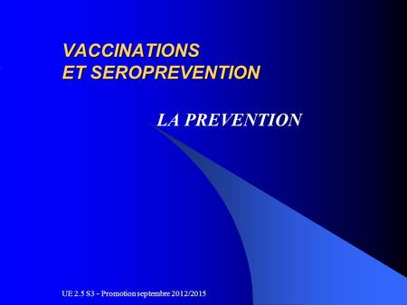 UE 2.5 S3 - Promotion septembre 2012/2015 VACCINATIONS ET SEROPREVENTION LA PREVENTION.
