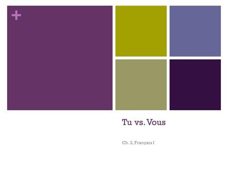 + Tu vs. Vous Ch. 2, Français I. + Tu vs. Vous There are two ways of saying YOU in French: tu and vous You use TU when talking to a friend, a person your.