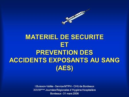 MATERIEL DE SECURITE ET PREVENTION DES ACCIDENTS EXPOSANTS AU SANG (AES) I.Buisson-Vallès - Service MTPH - CHU de Bordeaux XXVIII èmes Journées Régionales.