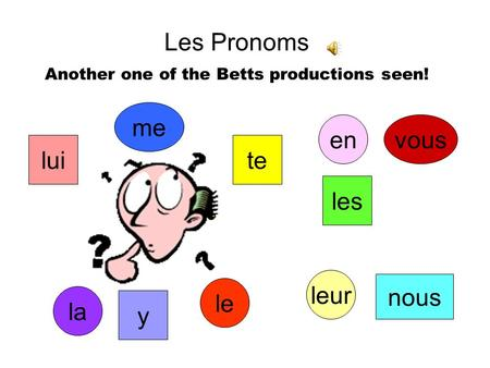 Les Pronoms Another one of the Betts productions seen! me te vous nous le la les lui leur y en.