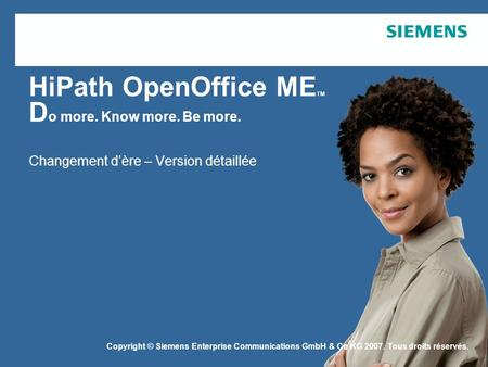 Copyright © Siemens Enterprise Communications GmbH & Co. KG 2006 HiPath OpenOffice ME TM D o more. Know more. Be more. Changement dère – Version détaillée.